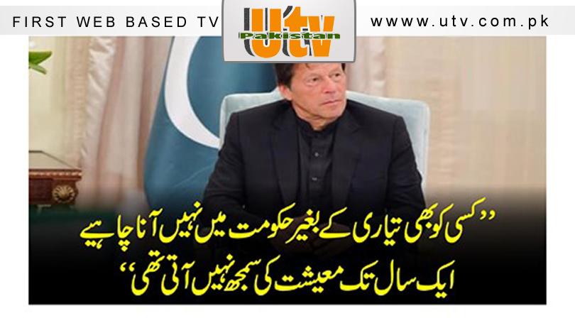 کسی کو بھی تیاری کے بغیر حکومت میں نہیں آنا چاہیے، ایک سال تک معیشت کی سمجھ نہیں آتی تھی : عمران خان 1