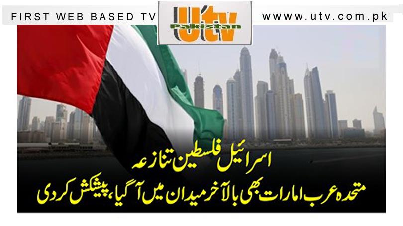 اسرائیل فلسطین تنازعہ، متحدہ عرب امارات بھی بالآخر میدان میں آگیا، پیشکش کردی