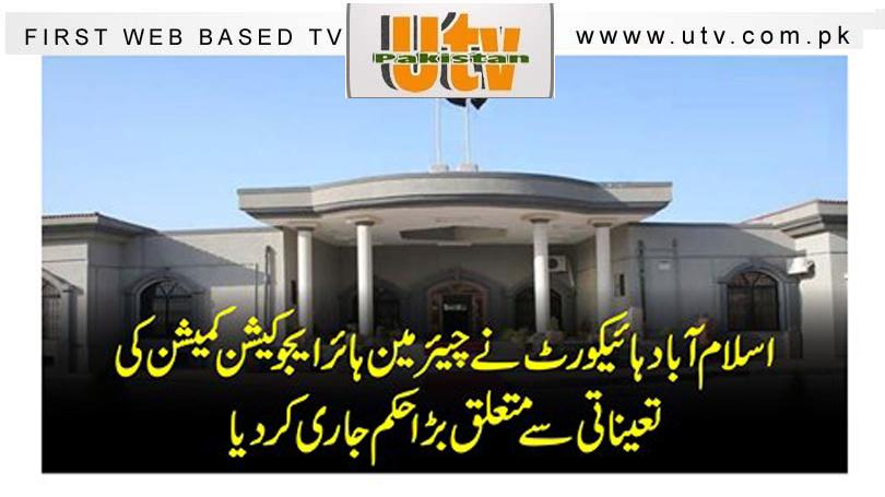 اسلام آباد ہائیکورٹ نے چیئرمین ہائر ایجوکیشن کمیشن کی تعیناتی سے متعلق بڑا حکم جاری کر دیا