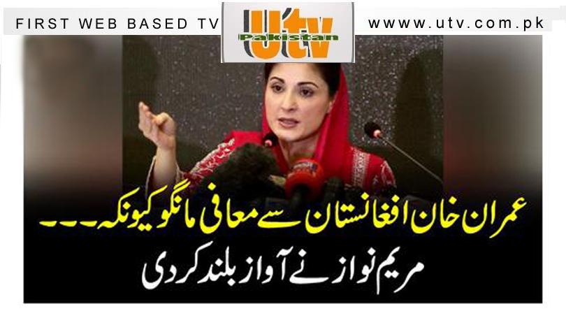 عمران خان افغانستان سے معافی مانگو کیونکہ افغان سفیر کی بیٹی کی حفاظت کی ذمہ داری ہماری تھی ، مریم نواز