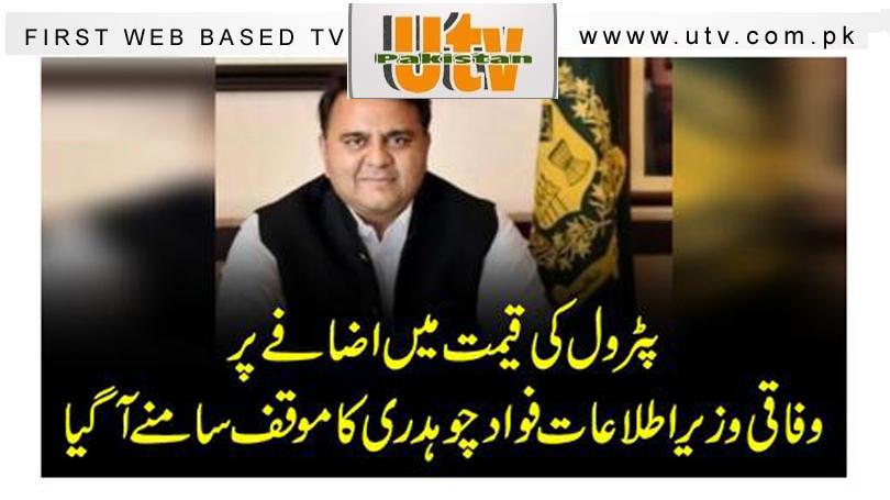 پٹرول کی قیمت میں اضافے پروفاقی وزیر اطلاعات فواد چوہدری کا موقف سامنے آگیا