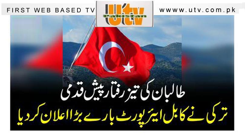 طالبان کی تیز رفتار پیش قدمی، ترکی نے کابل ایئر پورٹ بارے بڑا اعلان کردیا