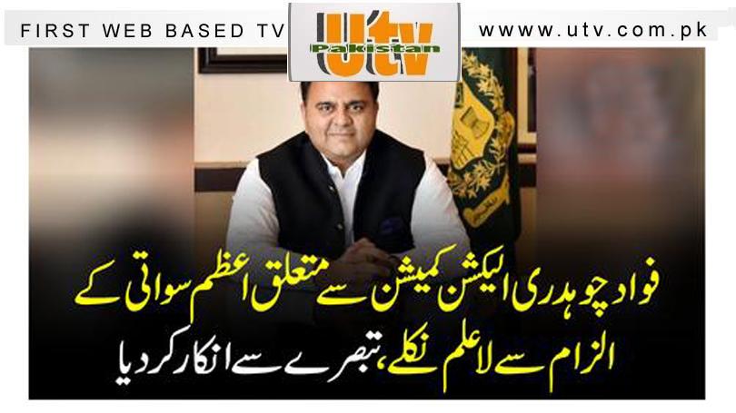 فواد چوہدری الیکشن کمیشن سے متعلق اعظم سواتی کے الزام سے لاعلم نکلے ، تبصرے سے انکار کر دیا